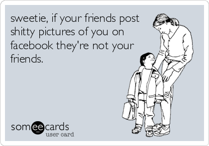 sweetie, if your friends post shitty pictures of you on facebook they're not your friends.