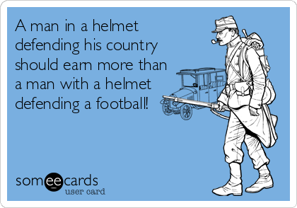 A man in a helmet defending his country should earn more than a man with a helmet defending a football!