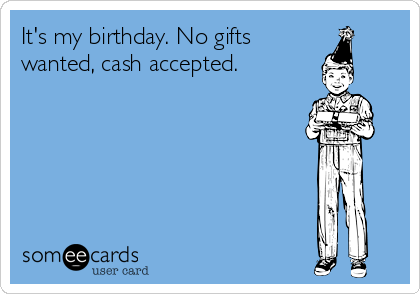 It's my birthday. No gifts wanted, cash accepted.