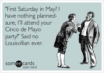 """""""First Saturday in May? I have nothing planned- sure, I'll attend your Cinco de Mayo party!"""" Said no Louisvillian ever."""