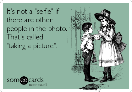 """It's not a """"selfie"""" if there are other people in the photo. That's called  """"taking a picture""""."""