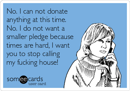 No. I can not donate  anything at this time. No. I do not want a smaller pledge because times are hard, I want you to stop calling my fucking house!