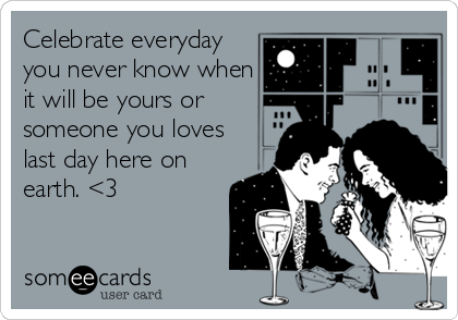 Celebrate everyday you never know when it will be yours or someone you loves last day here on earth. <3
