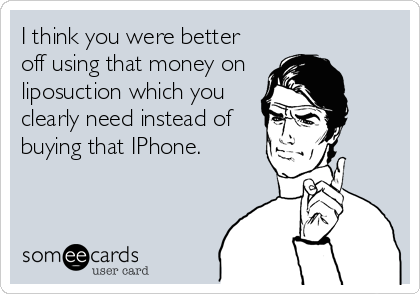 I think you were better off using that money on  liposuction which you clearly need instead of buying that IPhone.