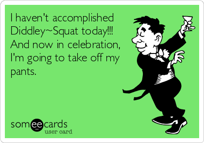 I haven't accomplished Diddley~Squat today!!! And now in celebration, I'm going to take off my pants.