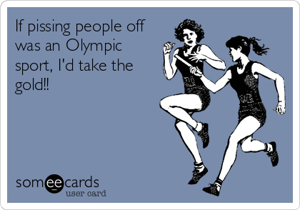 If pissing people off was an Olympic sport, I'd take the gold!!