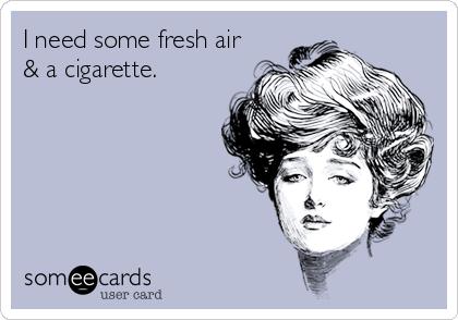 I need some fresh air & a cigarette.