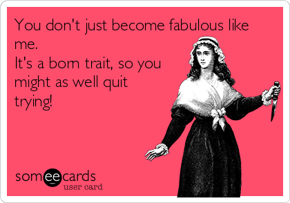 You don't just become fabulous like me.  It's a born trait, so you might as well quit trying!