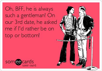 Oh, BFF, he is always such a gentleman! On our 3rd date, he asked me if I'd rather be on top or bottom!
