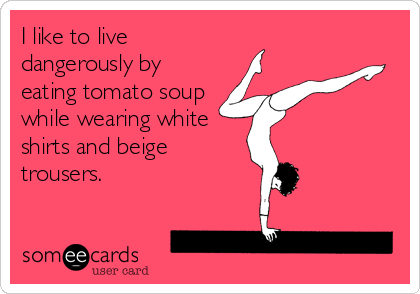 I like to live dangerously by eating tomato soup while wearing white shirts and beige trousers.