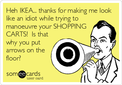 Heh IKEA... thanks for making me look like an idiot while trying to manoeuvre your SHOPPING CARTS!  Is that why you put arrows on the floor?