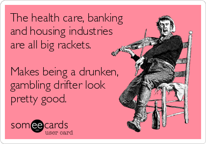 The health care, banking and housing industries are all big rackets.   Makes being a drunken, gambling drifter look pretty good.