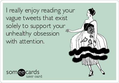 I really enjoy reading your vague tweets that exist solely to support your unhealthy obsession  with attention.