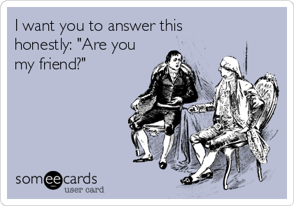 """I want you to answer this honestly: """"Are you my friend?"""""""