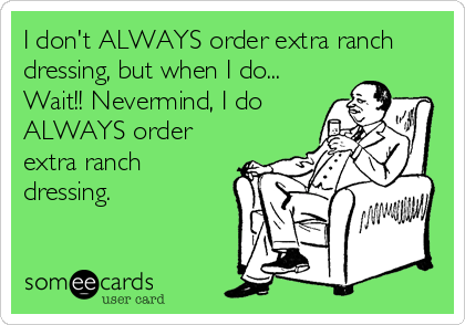 I don't ALWAYS order extra ranch dressing, but when I do... Wait!! Nevermind, I do ALWAYS order extra ranch dressing.
