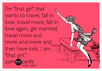 "I'm ""that girl"" that wants to travel, fall in love, travel more, fall in love again, get married, travel more and more and more and then have kids. I am ""that girl."""