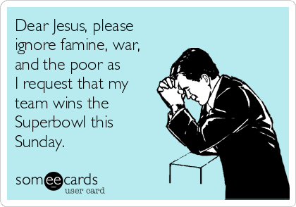 Dear Jesus, please ignore famine, war, and the poor as I request that my team wins the Superbowl this Sunday.