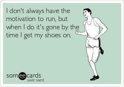 I don't always have the motivation to run, but when I do it's gone by the time I get my shoes on.