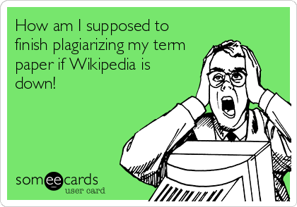 How am I supposed to finish plagiarizing my term paper if Wikipedia is down!