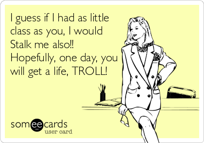 I guess if I had as little class as you, I would Stalk me also!! Hopefully, one day, you will get a life, TROLL!