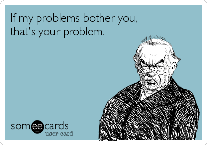 If my problems bother you,  that's your problem.