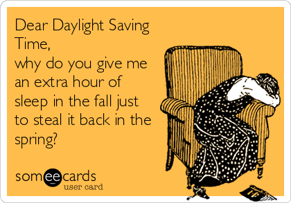 Dear Daylight Saving Time,  why do you give me an extra hour of sleep in the fall just to steal it back in the spring?