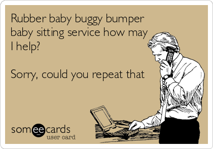 Rubber baby buggy bumper baby sitting service how may I help?  Sorry, could you repeat that