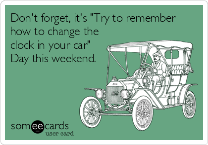 "Don't forget, it's ""Try to remember how to change the clock in your car"" Day this weekend."