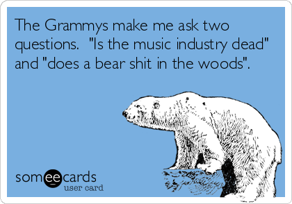 "The Grammys make me ask two questions.  ""Is the music industry dead"" and ""does a bear shit in the woods""."