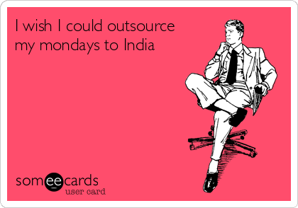 I wish I could outsource  my mondays to India