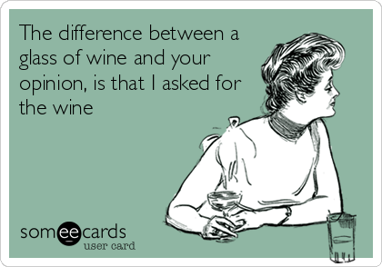 The difference between a glass of wine and your opinion, is that I asked for the wine