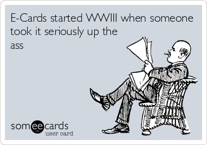 E-Cards started WWIII when someone took it seriously up the ass