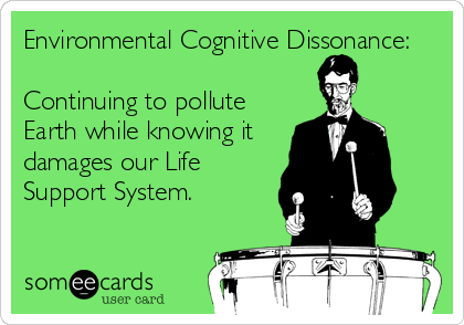 Environmental Cognitive Dissonance:  Continuing to pollute Earth while knowing it damages our Life Support System.