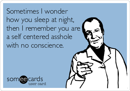 Sometimes I wonder how you sleep at night, then I remember you are a self centered asshole with no conscience.