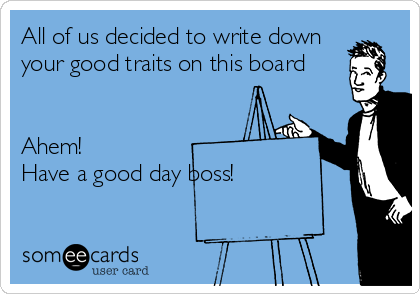 All of us decided to write down your good traits on this board    Ahem!  Have a good day boss!