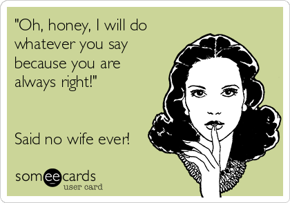 """Oh, honey, I will do whatever you say because you are always right!""   Said no wife ever!"