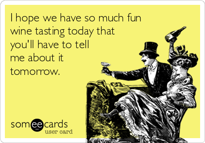 I hope we have so much fun wine tasting today that you'll have to tell me about it tomorrow.