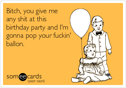 Bitch, you give me any shit at this birthday party and I'm gonna pop your fuckin' ballon.