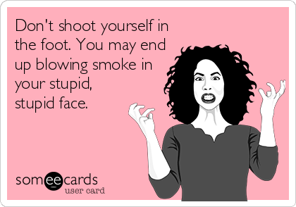 Don't shoot yourself in the foot. You may end up blowing smoke in your stupid, stupid face.