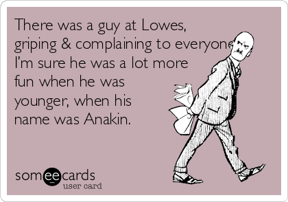 There was a guy at Lowes, griping & complaining to everyone.  I'm sure he was a lot more fun when he was younger, when his name was Anakin.