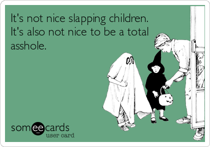It's not nice slapping children. It's also not nice to be a total asshole.
