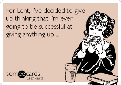 For Lent, I've decided to give up thinking that I'm ever going to be successful at giving anything up ...
