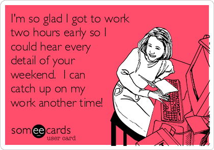 I'm so glad I got to work two hours early so I could hear every detail of your weekend.  I can catch up on my work another time!