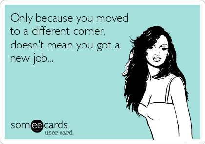 Only because you moved to a different corner, doesn't mean you got a new job...