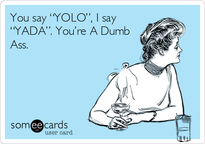 "You say ""YOLO"", I say ""YADA"". You're A Dumb Ass."