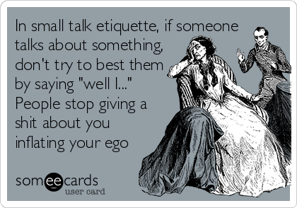 "In small talk etiquette, if someone talks about something, don't try to best them by saying ""well I..."" People stop giving a shit about you inflating your ego"