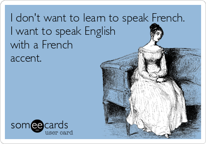 I don't want to learn to speak French.  I want to speak English with a French accent.
