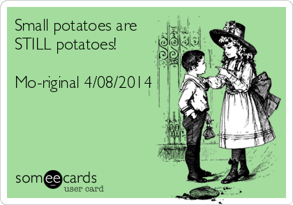 Small potatoes are STILL potatoes!  Mo-riginal 4/08/2014