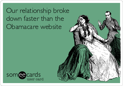 Our relationship broke down faster than the Obamacare website