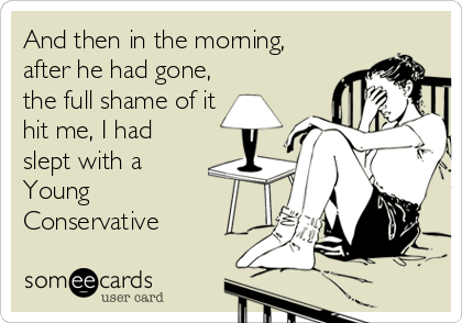 And then in the morning, after he had gone, the full shame of it hit me, I had slept with a Young Conservative